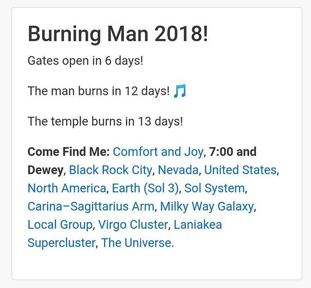 Burning Man 2018!  Gates open in 6 days!  The man burns in 12 days!🎵  The temple burns in 13 days!  Come Find Me:Comfort and Joy,7:00 and Dewey,Black Rock City,Nevada,United States,North America,Earth (Sol 3),Sol System,Carina–Sagittarius Arm,Milky Way Galaxy,Local Group,Virgo Cluster,Laniakea Supercluster,The Universe.